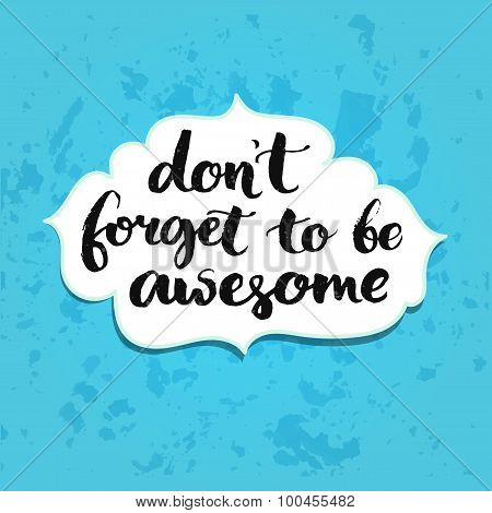 Don't forget to be awesome. Inspirational quote handwritten with brush calligraphy. Vector typograph