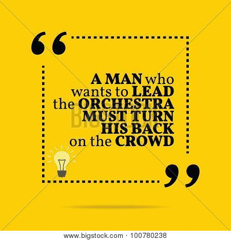 Inspirational motivational quote. A man who wants to lead the orchestra must turn his back on the crowd. Simple trendy design. poster
