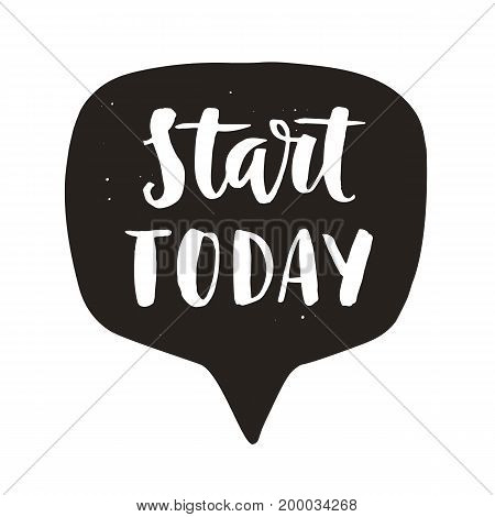 Start today. Motivational hand written lettering quote in speech bubble, isolated on white. Inspirational poster. Life wisdom slogan. Typographic background. Tee shirt print. Vector illustration