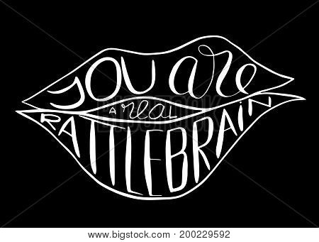 You are a real rattlebrain. Provocation rudeness quote. Hand drawn lettering. Ink illustration of mouth. Phrase for t-shirts posters and wall art. Vector design.