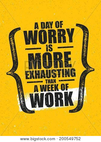 A Day Of Worry Is More Exhausting Than A Week Of Work. Inspiring Creative Motivation Quote Poster Template. Vector Typography Banner Design Concept On Grunge Texture Rough Background