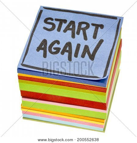 start again motivational reminder - handwriting in black ink on an isolated stack of sticky notes