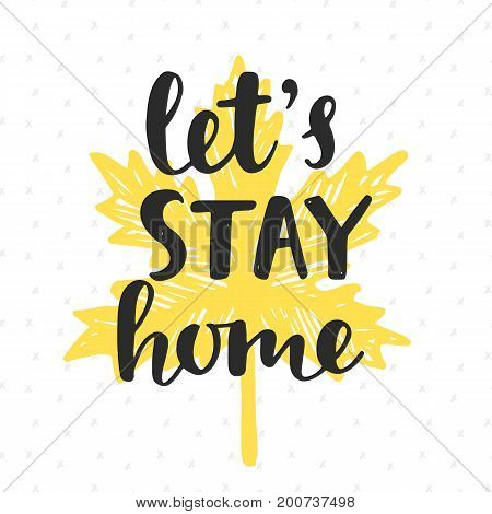 Let's Stay Home. Handwritten brush lettering on yellow autumn leaf silhouette. Inspirational quote. Modern calligraphy. Home decor. Wall art. Housewarming typography design. Vector illustration