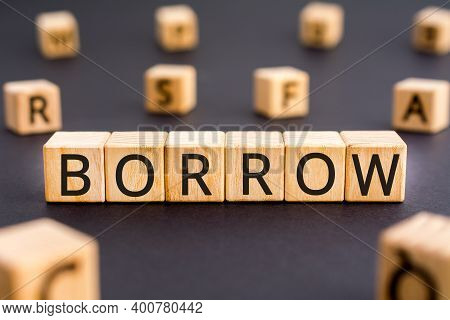 Borrow - Word From Wooden Blocks With Letters, To Take The Money And Pay It Back Over A Period Of Ti