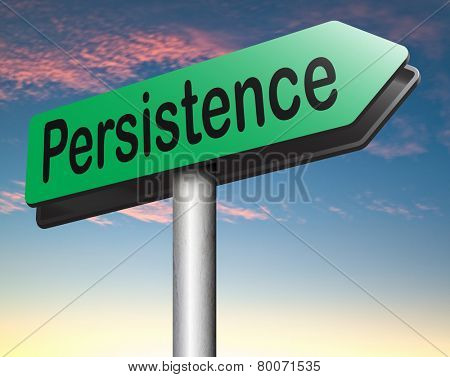 Persistence road sign arrow Never stop or quit! keep on trying, try again untill you succeed, never give up hope for success.