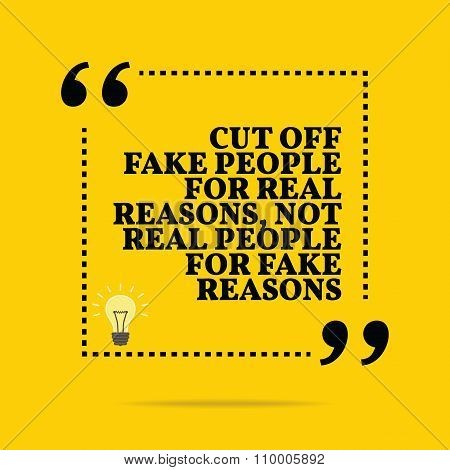 Inspirational Motivational Quote. Cut Off Fake People For Real Reasons, Not Real People For Fake Rea