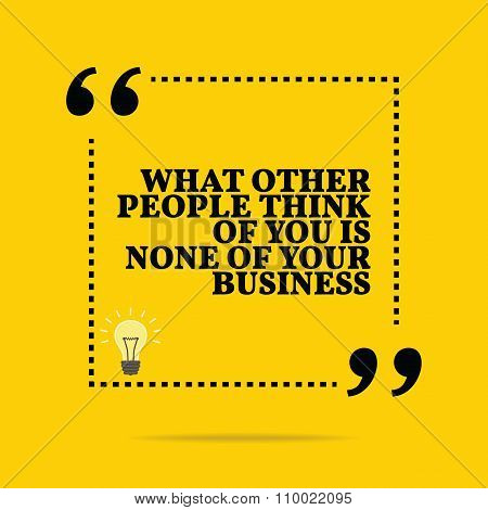 Inspirational Motivational Quote. What Others People Think Of You Is None Of Your Business.