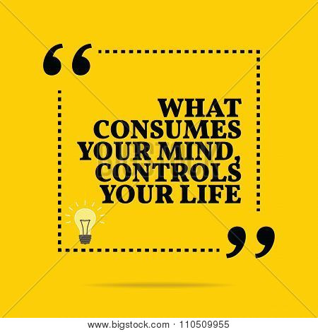Inspirational Motivational Quote. What Consumes Your Mind, Controls Your Life.