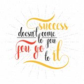 Inspirational, motivational quote poster design. Success doesnt come to you, you go to it. Calligraphic motivational phrase. Calligraphic quote handmade in retro style. Design Quotes. Design sentence poster