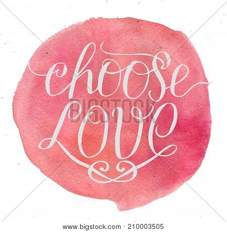 Hand lettering Choose love on watercolor background. Card. Biblical background. Christian poster. Modern calligraphy. Expression of feelings