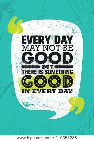 Everyday May Not Be Good But There Is Something Good In Every Day. Inspiring Creative Motivation Quote Poster Template. Vector Typography Banner Design Concept On Grunge Texture Rough Background