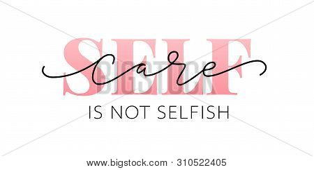Self Care Is Not Selfish. Love Yourself Quote. Calligraphy Design Text Print. Vector Illustration