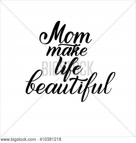 Mom Make Life Beautiful Phrase. Lettering For Happy Mother's Day. Vector Typography Design Illustrat