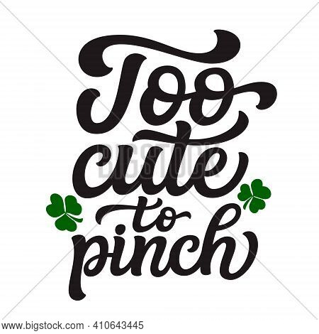 Too Cute To Pinch. Hand Lettering Quote Isolated On White Background. Vector Typography For St. Patr