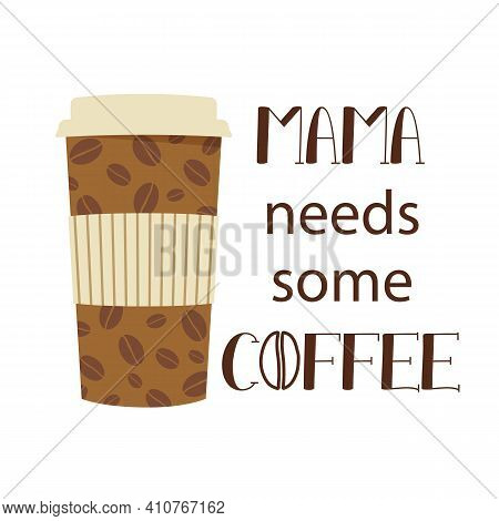 Vector Lettering Mama Needs Some Coffee With Disposable Coffee Cup On White Background. Greeting For