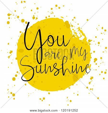 You Are My Sunshine -  Hand Drawn Typography Poster With Watercolor Splatter. Hand Drawn Romantic Le