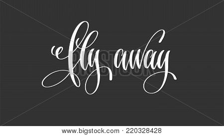 fly away - hand lettering inscription motivation and inspiration positive quote poster, black and white calligraphy vector illustration