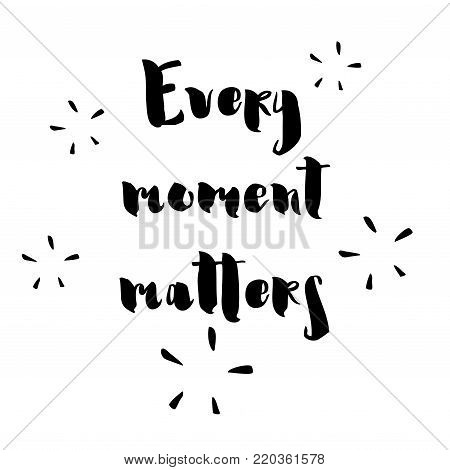 Every moment matters - hand drawn lettering phrase isolated on the white background. Fun brush ink inscription for photo overlays, greeting card or t-shirt print, poster design.