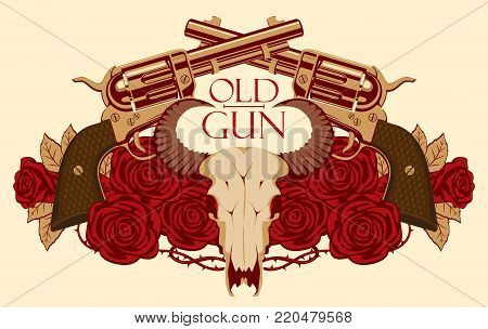 Vector emblem with skull of bull, red roses, big old revolvers and barbed wire isolated on light background with words Old gun