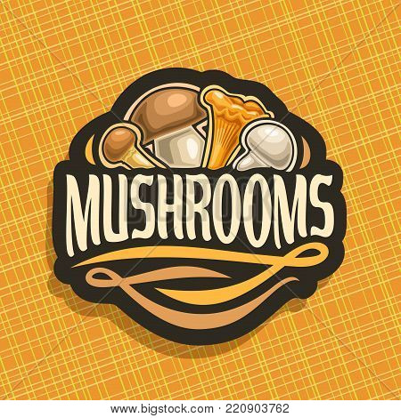 Vector logo for Mushrooms, cut sign with edible honey agaric, wild porcini mushroom, forest chanterelle, fresh champignon on geometric background, veg mix label with text mushrooms for vegan store.