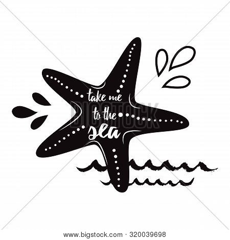 Take Me To The Sea. Vector Inspirational Vacation And Travel Quote With Seastar, Wave In Black Color