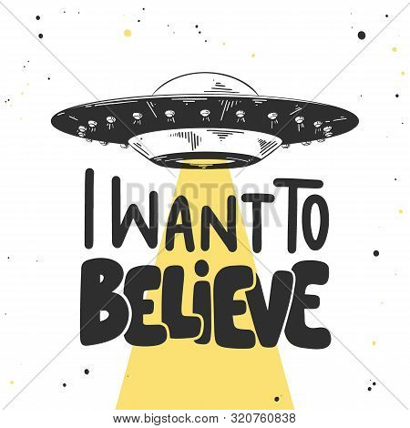 Vector engraved style illustration with typograhy for posters, decoration and print. Hand drawn sketch of ufo with modern lettering on white background. I want to believe. poster