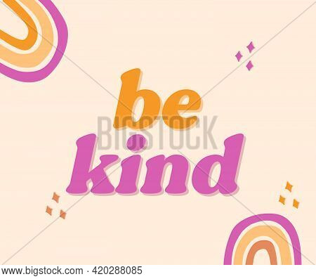 Be Kind, Positive Inspirational Retro Graphic, Nice And Kindness Phrase Illustration, 70s Font Lette