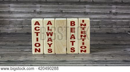 Action Always Beats Intention, Text Is Written On Building Blocks And A Wooden Background. Conceptua