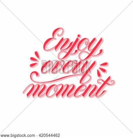 Enjoy Every Moment - Vector Handwritten Lettering. Beautiful Hand Drawn Motivational Quote.