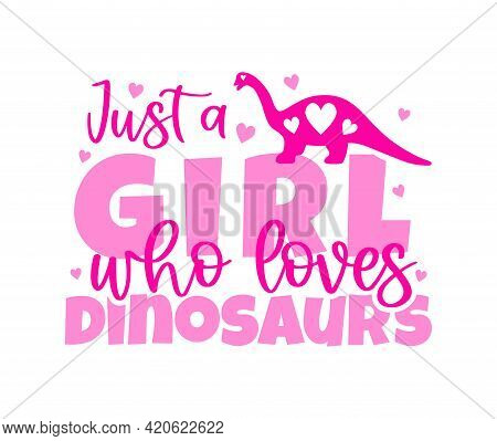 Just A Girl Who Loves Dinosaurs With Reptile, Hearts Pink Color. Typographic Poster. Template For T