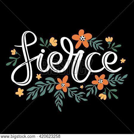 Fierce. Decorative Handwritten Phrase With Floral Elements