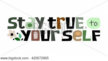 Stay True To Yourself,  Affirmation Inspire Vector Lettering. Confidence Building Words, Phrase , Co