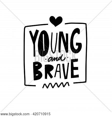 Young And Brave. Hand Drawn Black Color Lettering Phrase. Motivation Text Scandinavian.