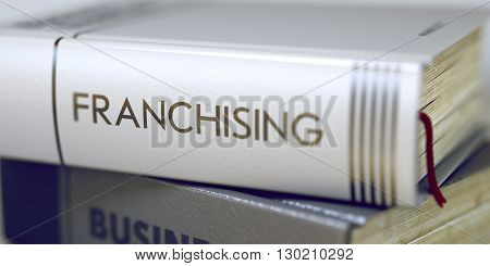 Business Concept: Closed Book with Title Franchising in Stack, Closeup View. Book Title of Franchising. Franchising - Book Title. Toned Image. Selective focus. 3D Illustration.