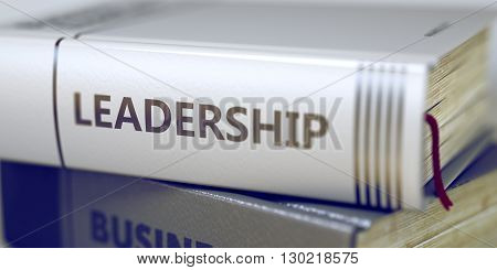 Close-up of a Book with the Title on Spine Leadership. Stack of Books with Title - Leadership. Closeup View. Leadership - Business Book Title. Toned Image with Selective focus. 3D Rendering. poster