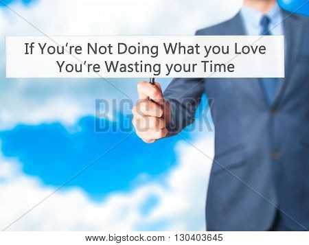 If You're Not Doing What You Love You're Wasting Your Time - Businessman Hand Holding Sign
