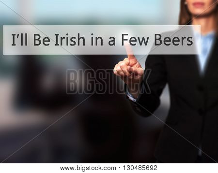 Ill Be Irish In A Few Beers - Businesswoman Hand Pressing Button On Touch Screen Interface.
