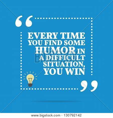 Inspirational Motivational Quote. Every Time You Find Some Humor In Difficult Situation, You Win.