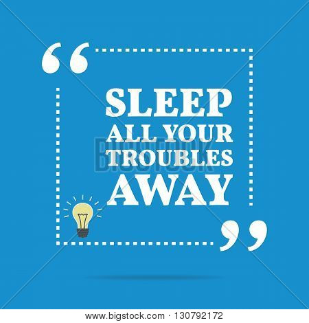 Inspirational Motivational Quote. Sleep All Your Troubles Away.