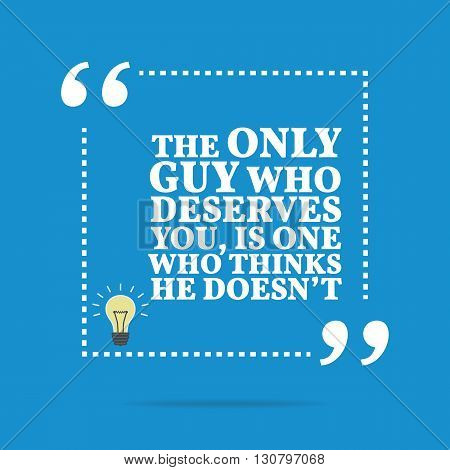 Inspirational Motivational Quote. The Only Guy Who Deserves You, Is One Who Thinks He Doesn't.