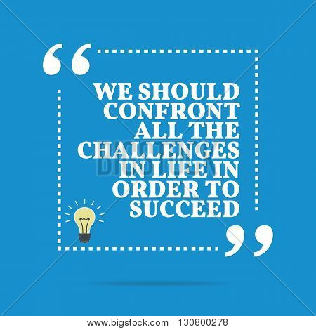 Inspirational Motivational Quote. We Should Confront All The Challenges In Life In Order To Succeed.