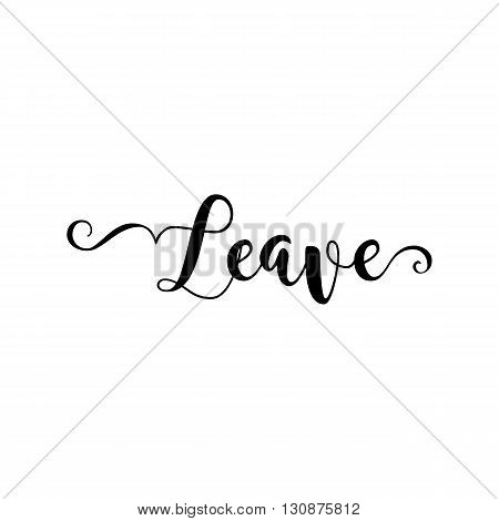 Leave. Verb English. Beautiful greeting card with calligraphy black text word. Hand drawn design elements. Handwritten modern brush lettering on a white background isolated. Vector illustration EPS 10
