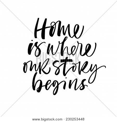 Home Is Where Our Story Begins Phrase. Ink Illustration. Modern Brush Calligraphy. Isolated On White