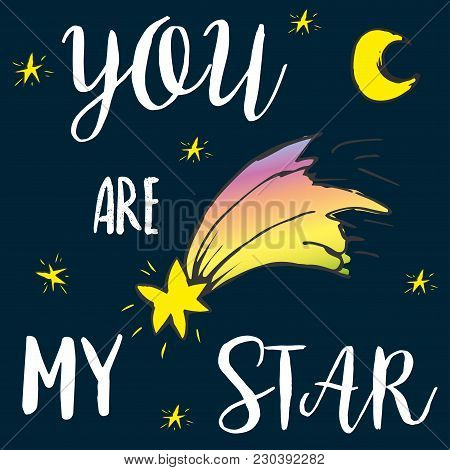 You Are My Star- Lettering , Sky With Moon, Stars And Comet, Hand Drawn Vector Illustration