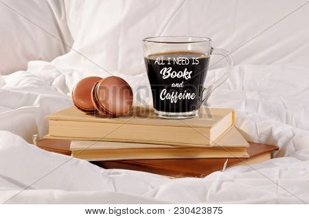 Morning Cup Of Coffee With Chocolate Cakes Macaroons, On A Pile Of Books In Bed. All I Need Is Books