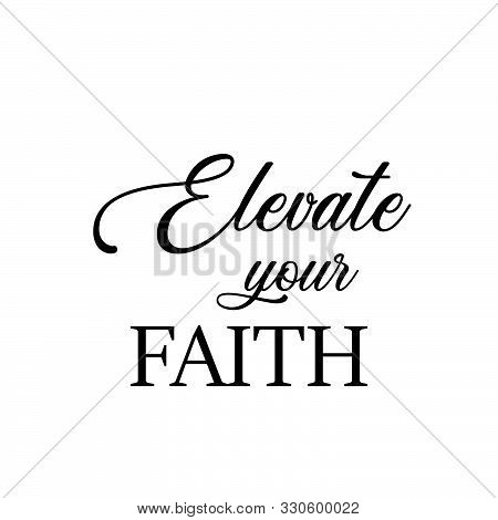 Christian Faith, Elevate Your Faith,  Typography For Print Or Use As Poster, Card, Flyer Or T Shirt