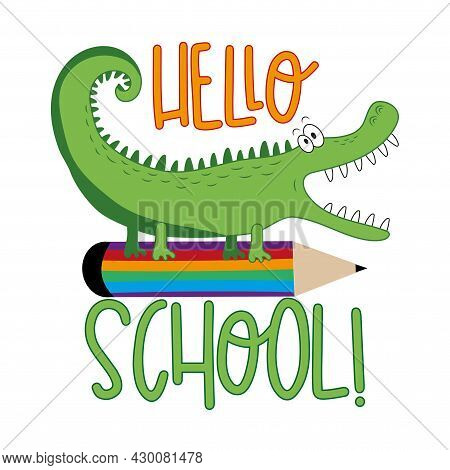 Hello School!- Funny Cartoon Alligator And Pencil. Good For T Shirt Print, Poster, Card, Label, And