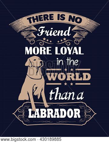 There Is No Friend More Loyal In The World Than A Labrador. Dog Lover Design With Labrador Vector.