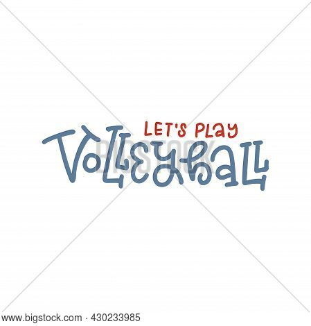 Lets Play Volleyball - Lettering Quote Banner For Sports Invitation. Calligraphy Poster For Volleyba