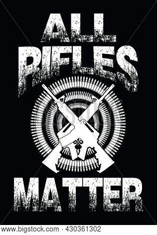 All Rifles Matter. T-shirt Design With Gun Vector And Bullet Vector.